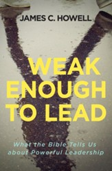 Weak Enough to Lead: Habits of a Faithful Christian Leader
