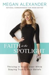 Faith in the Spotlight: Thriving in Your Career While Staying True to Your Beliefs - eBook