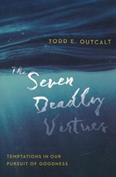 The Seven Deadly Virtues: Temptations in Our Pursuit of Goodness