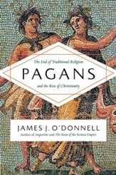 Pagans: The End of Traditional Religion and the Rise of Christianity [Hardcover]