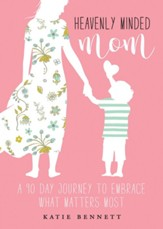 Heavenly Minded Mom: A 90-Day Journey to Embrace What Matters Most
