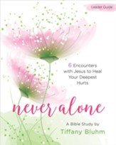 Never Alone: Six Encounters with Jesus to Heal Your Deepest Hurts - Women's Bible Study Leader Guide