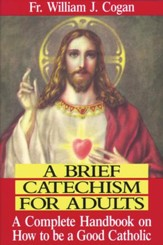 A Brief Catechism For Adults: A Complete Handbook on How to Be a Good Catholic - eBook