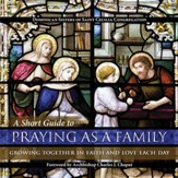 A Short Guide to Praying as a Family: Growing Together in Faith and Love Each Day - eBook