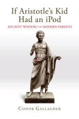 If Aristotle's Kid Had an iPod: Ancient Wisdom for Modern Parents - eBook