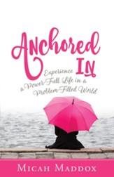 Anchored In: Experience a Power-Full Life in a Problem-Filled World