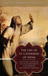 The Life of St. Catherine of Siena: The Classic on Her Life and Accomplishments as Recorded by Her Spiritual Director - eBook