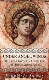 Under Angel Wings: The True Story of a Young Girl and Her Guardian Angel - eBook