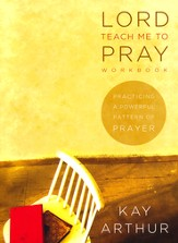 Lord Teach Me to Pray Workbook: Practicing a Powerful Pattern of Prayer