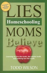 Lies Homeschooling Moms Believe: Learning to Live the Truth, the Whole Truth, and Nothing But the Truth