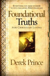 Foundational Truths for Christian Living: Everything You Need to  Know to Live a Balanced, Spirit-Filled Life
