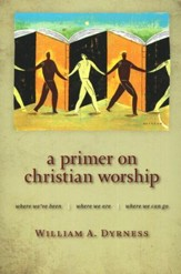 A Primer on Christian Worship: Where We've Been, Where  We Are, Where We Can Go