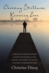 Choosing Stillness, Knowing Love: A Daily Plan for Adults and Children to Practice the Presence of God, Maintain Overall Health, and Develop Compassion Toward Self and Others - eBook
