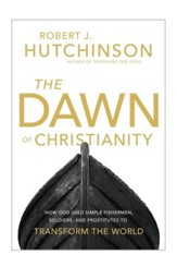 The Dawn of Christianity: How God Used Simple Fishermen, Soldiers, and Prostitutes to Transform the World - eBook