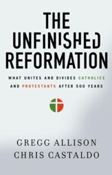 The Unfinished Reformation: What Unites and Divides Catholics and Protestants After 500 Years - eBook