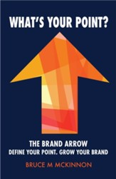 What's Your Point?: The Brand Arrow-Define Your Point. Grow Your Brand