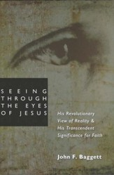 Seeing Through the Eyes of Jesus: His Revolutionary View of Reality and His Transcendent Significance for Faith