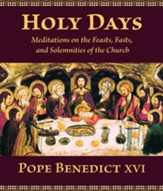 Holy Days: Meditations on the Feasts, Fasts, and Solemnities of the Church