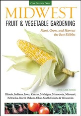 Midwest Fruit & Vegetable Gardening: Grow the Best Edibles for IL, IN, IA, KS, MI, MN, MO, NE, ND, OH, SD, WI Gardens