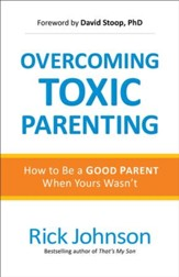 Overcoming Toxic Parenting: How to Be a Good Parent When Yours Wasn't - eBook