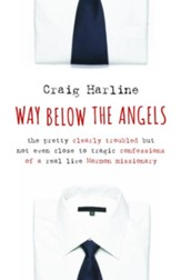Way Below the Angels: The Pretty Clearly Troubled But Not Even Close to Tragic Confessions of a Real Live Mormon Missionary