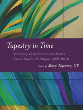 Tapestry in Time: The Story of the Dominican Sisters - Grand Rapids, Michigan, 1966-2012