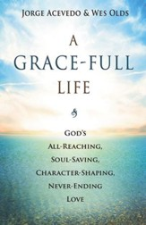 A Grace-Full Life: God's All-Reaching, Soul-Saving, Character-Shaping, Never-Ending Love - eBook