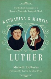 Katharina and Martin Luther: The Radical Marriage of a Runaway Nun and a Renegade Monk - eBook