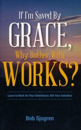 If I Am Saved By Grace, Why Bother With Works?