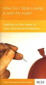 How Do I Stop Losing It with My Kids? Getting to the Heart of Your Discipline Problems