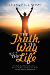The Truth, the Way and the Life: The Truth About Why You Are a Slave to Sickness, the Way to Transform Your Health, and How to Live an Abundant Life - eBook