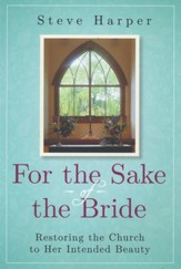 For the Sake of the Bride: Restoring the Church to Her Intended Beauty, second edition
