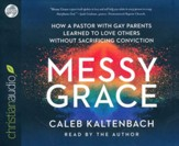 Messy Grace: How a Pastor with Gay Parents Learned to Love Others Without Sacrificing Conviction - unabridged audio book on CD