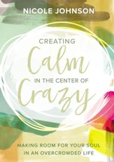 Creating Calm in the Center of Crazy: Making Room for Your Soul in an Overcrowded Life - eBook