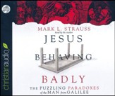 Jesus Behaving Badly: The Puzzling Paradoxes of the Man from Galilee - unabridged audio book on CD