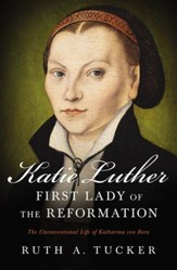 Katie Luther, First Lady of the Reformation: The Unconventional Life of Katharina von Bora - eBook