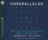 Unparalleled: How Christianity's Uniqueness Makes It Compelling - unabridged audio book on CD