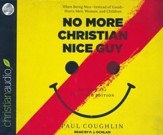 No More Christian Nice Guy: When Being Nice-Instead of Good-Hurts Men, Women, and Children - unabridged audio book on CD
