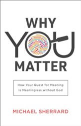 Why You Matter: How Your Quest for Meaning Is Meaningless without God