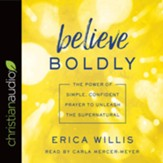 Believe Boldly: The Power of Simple, Confident Prayer to Unleash the Supernatural - unabridged audiobook on CD