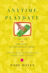 Anytime Playdate: Inside the Preschool Entertainment Boom, or, How Television Became My Baby's Best Friend - eBook