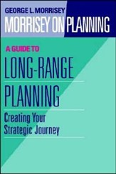 Morrisey on Planning, A Guide to Long-Range Planning Creating Your Strategic Journey