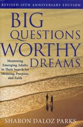 Big Questions, Worthy Dreams: Mentoring Emerging Adults in Their Search for Meaning, Purpose, and Faith (Revised 10th Anniversary)
