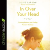 In Over Your Head: Creating Balance and Finding Peace in the Busy - unabrodged audiobook on CD