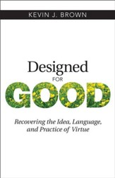Designed for Good: Recovering the Idea, Language, and Practice of Virtue - eBook