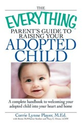 The Everything Parent's Guide to Raising Your Adopted Child: A complete handbook to welcoming your adopted child into your heart and home - eBook