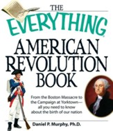 The Everything American Revolution Book: From the Boston Massacre to the Campaign at Yorktown-all you need to know about the birth of our nation - eBook