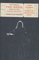 Why Should the Devil Have All the Good Music? Larry Norman and the Perils of Christian Rock