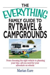 The Everything Family Guide To RV Travel And Campgrounds: From Choosing The Right Vehicle To Planning Your Trip-All You Need For Your Adventure On Wheels - eBook