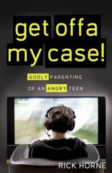 Get Offa My Case: Godly Parenting of an Angry Teen